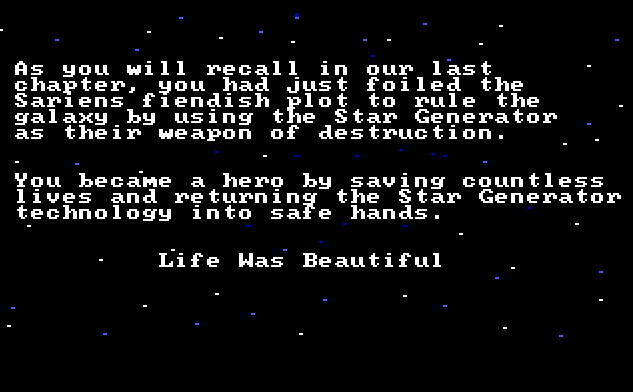 "White text against a starry sky background. Text reads: ""As you will recall in our last chapter, you had just foiled the Sariens fiendish plot to rule the galaxy by using the Star Generator as their weapon of destruction. You became a hero by saving countless lives and returning the Star Generator technology into safe hands. Life Was Beautiful"""