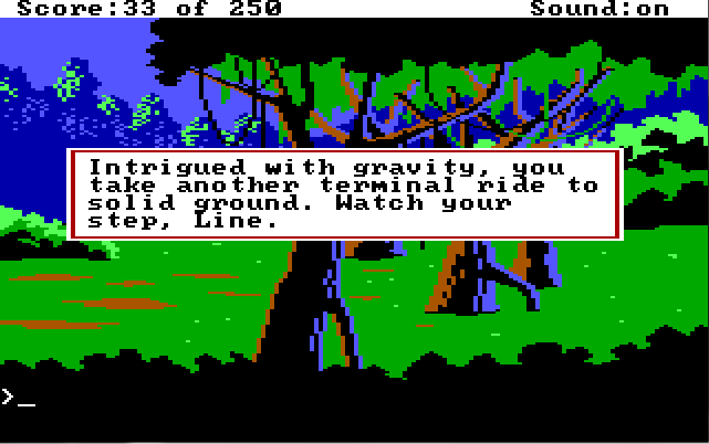 "A forest scene. A row of large trees is in the center of the screen. Roger is not visible. Game text: ""Intrigued with gravity, you take another terminal ride to solid ground. Watch your step, Line."""