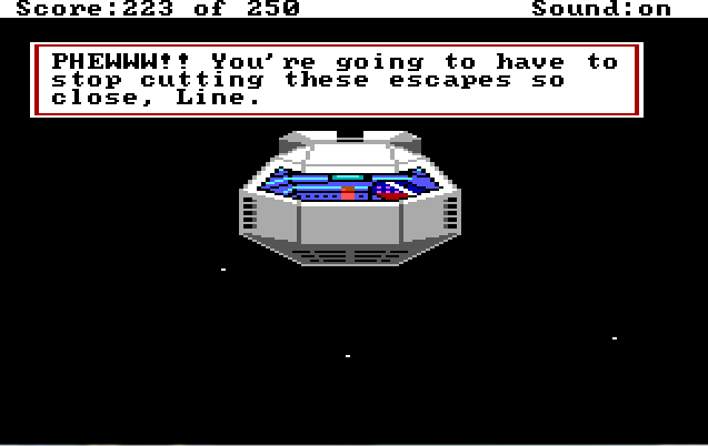 "Roger sits in a small space shuttle which is flying towards the viewer against a starry sky backdrop. Game text: ""PHEWWW!! You're going to have to stop cutting these escapes so close, Line."""