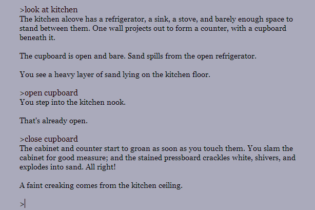 "All-text screenshot of a parser-based interactive fiction game. Text reads as follows. Input text: ""look at kitchen"" Game text: ""The kitchen alcove has a refrigerator, a sink, a stove, and barely enough space to stand between them. One wall projects out to form a counter, with a cupboard beneath it. The cupboard is open and bare. Sand spills from the open refrigerator. You see a heavy layer of sand lying on the kitchen floor."" Input: ""open cupboard"" Game: ""You step into the kitchen nook. That's already open."" Input: ""close cupboard"" Game: ""The cabinet and counter start to groan as soon as you touch them. You slam the cabinet for good measure; and the stained pressboard crackles white, shivers, and explodes into sand. All right! A faint creaking comes from the kitchen ceiling. """