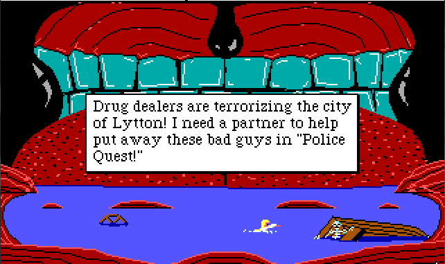"Rosella is inside a giant whale mouth. There's a big red tongue in the background, leading up to rows of large human-like teeth. A big black uvula hangs over the tongue. Rosella is swimming in the mouth-water below. Game text reads: ""Drug dealers are terrorizing the city of Lytton! I need a partner to help put away these bad guys in 'Police Quest!'"""