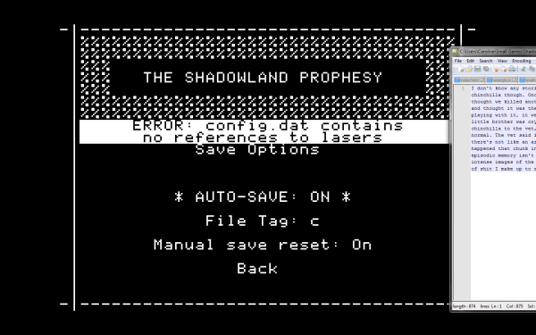 "The Shadowland Prophesy screenshot. A simple, retro-looking black and white title screen with a menu that lists save options. Over the menu is a error message reading: ""ERROR: config.dat contains no references to lasers"". To the side is a partially visible text editor window that seems to contain a story about a chinchilla."
