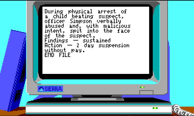 "A close up of an 80's era computer. Text on the screen reads ""During physical arrest of a child beating suspect, Officer Simpson verbally abused and, with malicious intent, spit into the face of the suspect. Findings - sustained; Action - 2 day suspension without pay. END FILE"