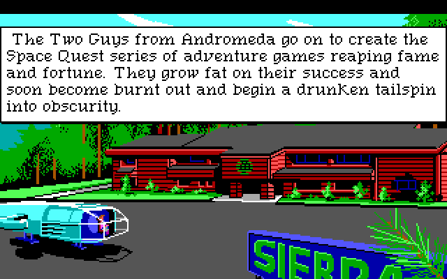 "A long view of dark red California ranch-style building. Rogers ship is parked out front next to a large blue sign reading ""SIERRA,"" with Roger visible in the cockpit. Game text reads: ""The Two Guys from Andromeda go on to create the Space Quest series of adventure games reaping fame and fortune. They grow fat on their success and soon become burnt out and begin a drunken tailspin into obscurity."""